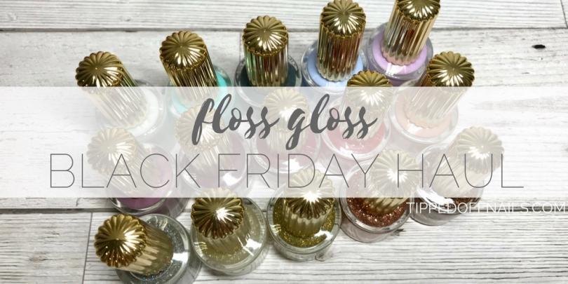 Floss Gloss Black Friday Haul